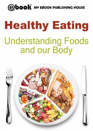 Healthy Eating: Understanding Foods and our Body by My Ebook Publishing House from CONSTANTIN OLARU in Recipe & Cooking category