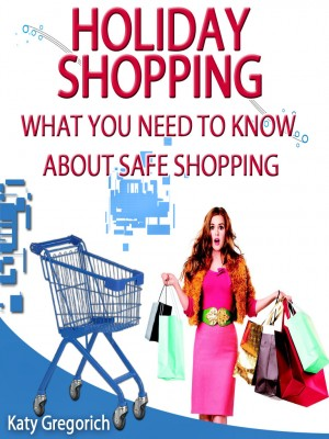 Holiday Shopping - What You Need To Know About Safe Shopping by Katy Gregorich from OUTSIDE THE BOX ebookpublishing in Tots & Toddlers category