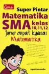 Super Pintar Matematika SMA Kelas 10,11,12 , Jurus Cepat Kuasai Matematika