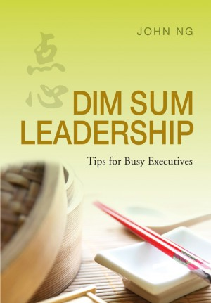 Dim Sum Leadership : Tips for Busy Executives by John Ng from ARMOUR Publishing Pte Ltd in Business & Management category