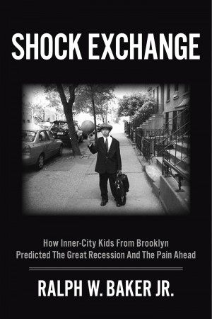 Shock Exchange How Inner-City Kids from Brooklyn Predicted The Great Recession And The Pain Ahead by Ralph W. Baker Jr. from Bookbaby in Business & Management category