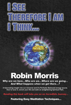 I See Therefore I Am I Think Why are we here...Where are we going ...and what happens when we get there...? by Robin Morris from Bookbaby in Religion category