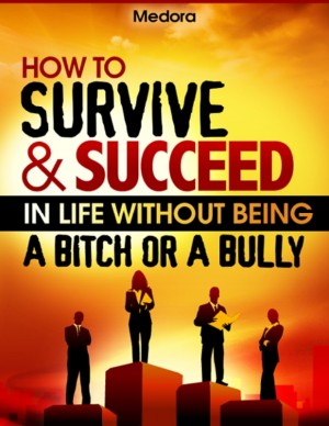 How to Survive and Succeed in Life Without Being a Bitch or a Bully  by Medora from Bookbaby in Lifestyle category