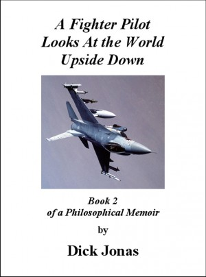 A Fighter Pilot Looks At the World Upside Down Book 2 Of a Philosophical Memoir by Richard E. Jonas from Bookbaby in Autobiography,Biography & Memoirs category