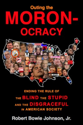 Outing the Moronocracy Ending the Rule of the Blind, the Stupid, and the Disgraceful in Amer. Soc. by Robert Bowie Johnson Jr. from Bookbaby in Politics category