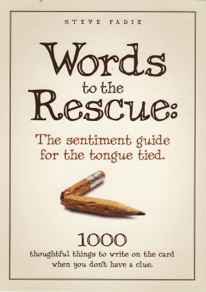 Words To The Rescue: The Sentiment Guide For The Tongue Tied 1000 Thoughtful Things To Write On The Card When You Don't Have A Clue by Steve Fadie from Bookbaby in General Novel category