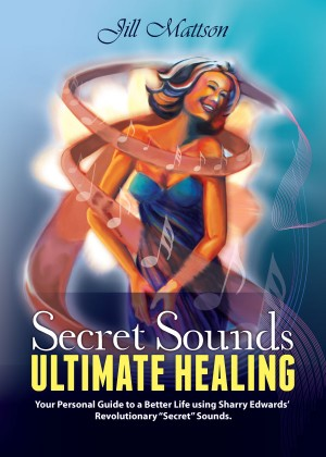Secret Sound - Ultimate Healing Your Personal Guide to a Better Life using Sharry Edwards' Revolutionary 'Secret Sounds' by Jill Mattson from Bookbaby in Religion category