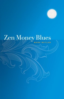 Zen Money Blues The Alt-Money Book: Where the Psychology of Money Gets Fun by Mark Butler from Bookbaby in Finance & Investments category