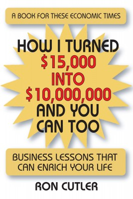 How I Turned $15,000 to $10,000,000 and You Can Too Business Lessons That Can Enrich Your Life by Ron Cutler from Bookbaby in Business & Management category