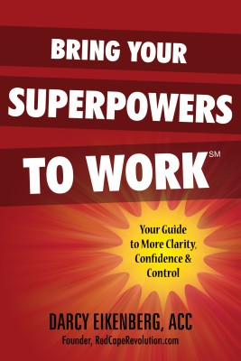 Bring Your Superpowers to Work: Your Guide to More Clarity, Confidence & Control  by Darcy Eikenberg from Bookbaby in Business & Management category