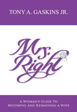 Mrs. Right A Woman's Guide to Becoming and Remaining a Wife by Tony A Gaskins Jr from Bookbaby in Romance category