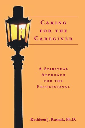Caring for the Caregiver A Spiritual Approach for the Professional by Kathleen J. Rusnak, Ph.D. from Bookbaby in Religion category