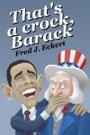 That's a Crock, Barack - President Obama's Record Of Saying Things That Are Untrue, Duplicitous, Arrogant And Delusional Or Barack Obama's Lies And Why Obama Should Not Be Re-Elected by Fred J. Eckert from  in  category
