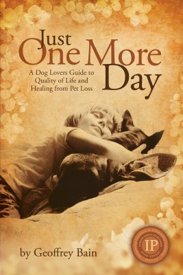 Just One More Day A Dog Lovers Guide to Quality of Life and Healing from Pet Loss by Geoffrey Bain from Bookbaby in General Novel category