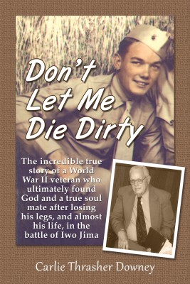 Don't Let Me Die Dirty The Incredible True Story of a World War II Veteran by Carlie Thrasher Downey from Bookbaby in Autobiography,Biography & Memoirs category