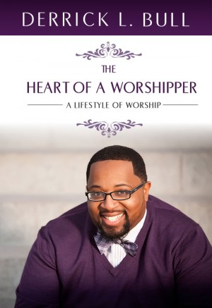 The Heart of a Worshipper A Lifestyle of Worship by Derrick L. Bull from Bookbaby in Religion category