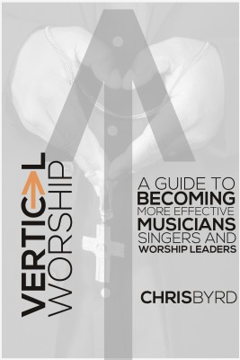 Vertical Worship - A Guide To Becoming More Effective Musicians Singers and Worship Leaders by Chris Byrd from Bookbaby in Religion category
