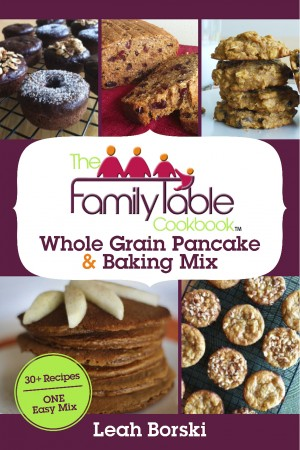 The Family Table Cookbook - Whole Grain Pancake & Baking Mix - 30+ Recipes - ONE Easy Mix by Leah Borski from Bookbaby in General Novel category