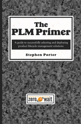 The PLM Primer A Guide to Successfully Selecting and Deploying Product Lifecycle Management Solutions by Stephen Porter from Bookbaby in Business & Management category