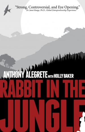 Rabbit in the Jungle - Back A Rabbit In The Corner And It Will Bite Its Way Out by Anthony Alegrete from Bookbaby in Autobiography,Biography & Memoirs category