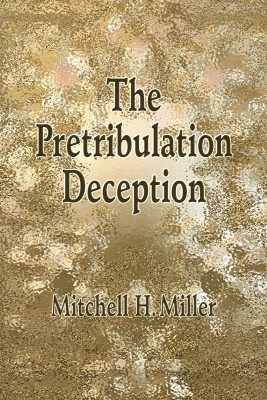 The Pretribulation Deception by Mitchell H. Miller from Bookbaby in Religion category