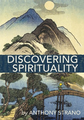 Discovering Spirituality - A Guide to Knowing Who You Really Are, and to Create the Life You Want by Anthony Strano from Bookbaby in Religion category