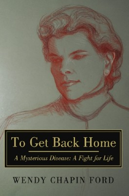 To Get Back Home A Mysterious Disease:  A Fight for Life by Wendy Chapin Ford from Bookbaby in Autobiography,Biography & Memoirs category