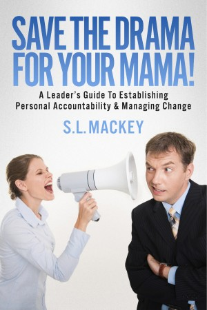Save The Drama For Your Mama! A Leader's Guide To Establishing Personal Accountability & Managing Change by S.L. Mackey from Bookbaby in Business & Management category