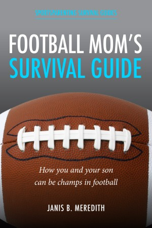Football Mom's Survival Guide: - How You and Your Son Can Be Champs in Football by Janis B. Meredith from Bookbaby in Sports & Hobbies category