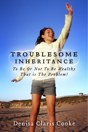 Troublesome Inheritance - To Be Or Not To Be Wealthy - That is The Problem! by Denisa Claris Cooke from Bookbaby in Romance category