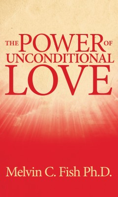 The Power Of Unconditional Love by Melvin C. Fish, Ph. D. from Bookbaby in Family & Health category