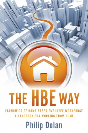 The HBE Way - Economics of Home Based Employee Workforce, a Handbook for Working From Home by Philip Dolan from Bookbaby in Finance & Investments category