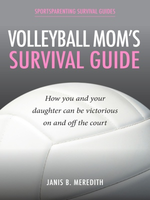 Volleyball Mom's Survival Guide - How You and Your Daughter Can Be Victorious on and off the Court by Janis B. Meredith from Bookbaby in Sports & Hobbies category