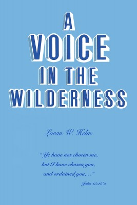 A Voice in the Wilderness by Loran W. Helm from Bookbaby in Religion category