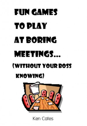 Fun Games to Play at Boring Meetings... (without your boss knowing) by Ken Cates from Bookbaby in General Novel category