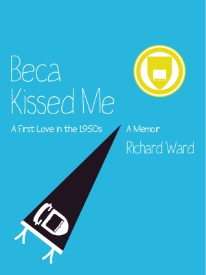 Beca Kissed Me: A First Love in the 1950s A Memoir by Richard Ward from Bookbaby in Autobiography,Biography & Memoirs category