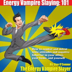 Energy Vampire Slaying: - 101 How to deal with difficult people--in other words, how to combat and defeat negativity, toxic attitudes, and people who suck the life right out of you by Dan  O'Connor from Bookbaby in Business & Management category