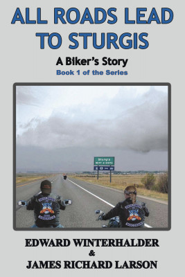 All Roads Lead To Sturgis: A Biker's Story Book 1 of the Series by Edward Winterhalder & James Richard Larson from Bookbaby in General Novel category