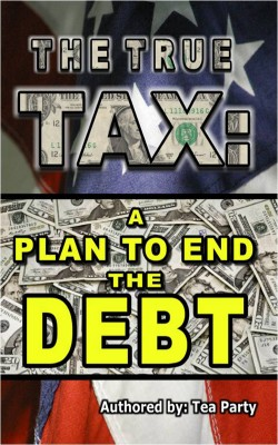 The True Tax A Plan to End the Debt by Tea Party from Bookbaby in Business & Management category