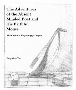 The Adventures of the Absent Minded Poet and His Faithful Mouse The Case of a Very Hungry Dragon by Jacqueline Tae from Bookbaby in Teen Novel category