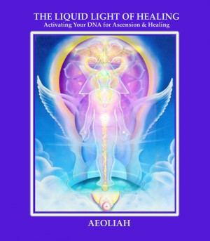 THE LIQUID LIGHT OF HEALING Activating Your DNA for  Ascension & Healing by AEOLIAH from Bookbaby in Religion category