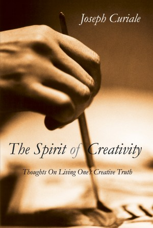 The Spirit of Creativity Thoughts on Living One's Creative Truth by Joseph Curiale from Bookbaby in Lifestyle category