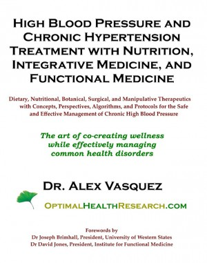 High Blood Pressure and Chronic Hypertension Treatment with Nutrition, Integrative Medicine, and Functional Medicine - Dietary, Nutritional, Botanical, Surgical, and Manipulative Therapeutics with Concepts, Perspectives, Algorithms, and Protocols for the  by Dr Alex Vasquez from Bookbaby in General Novel category