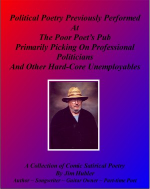 Political Poetry Previously Performed At The Poor Poet's Pub Primarily Picking On Professional Politicians And Other Hard-core Unemployables - A Collection of Comic Satirical Poetry by Jim Hubler from Bookbaby in General Novel category