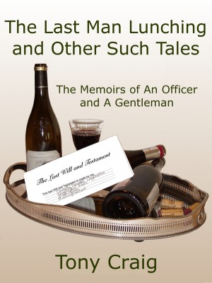 The Last Man Lunching and Other Such Tales The Memoirs of An Officer and A Gentleman by Tony Craig from Bookbaby in General Novel category