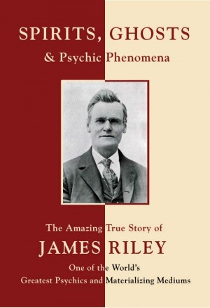 Spirits, Ghosts and Psychic Phenomena The Amazing True Story of James Riley, One of the World's Greatest Psychics and Materializing Mediums by A. Vlerebome from Bookbaby in Religion category