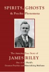 Spirits, Ghosts and Psychic Phenomena The Amazing True Story of James Riley, One of the World's Greatest Psychics and Materializing Mediums by A. Vlerebome from  in  category