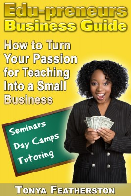 The Edupreneurs Business Guide How to Turn Your Passion for Teaching into a Small Business by Tonya Featherston from Bookbaby in Business & Management category