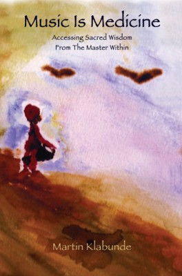 Music Is Medicine Accessing Sacred Wisdom From the Master Within by Martin Klabunde from Bookbaby in Religion category