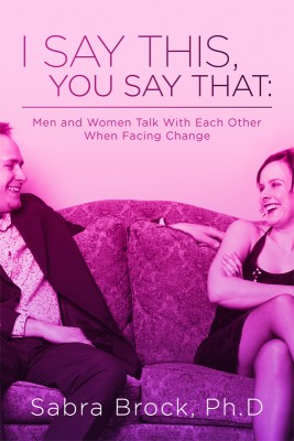I Say This, You Say That: Men and Women Talk with Each Other When Facing Change by Sabra Brock, Ph.D from Bookbaby in Family & Health category